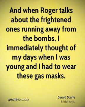 Gerald Scarfe - And when Roger talks about the frightened ones running away from the bombs, I immediately thought of my days when I was young and I had to wear these gas masks.