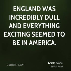 England was incredibly dull and everything exciting seemed to be in America.