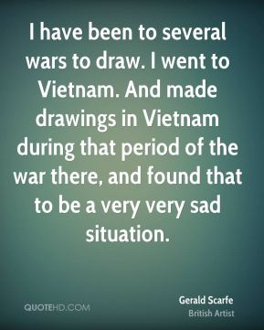 Gerald Scarfe - I have been to several wars to draw. I went to Vietnam. And made drawings in Vietnam during that period of the war there, and found that to be a very very sad situation.