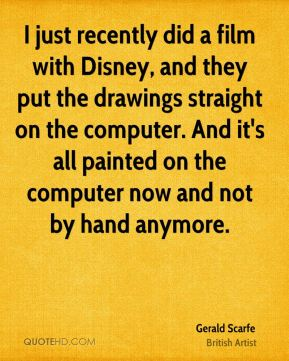Gerald Scarfe - I just recently did a film with Disney, and they put the drawings straight on the computer. And it's all painted on the computer now and not by hand anymore.