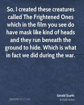 So, I created these creatures called The Frightened Ones which in the film you see do have mask like kind of heads and they run beneath the ground to hide. Which is what in fact we did during the war.