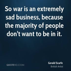 So war is an extremely sad business, because the majority of people don't want to be in it.