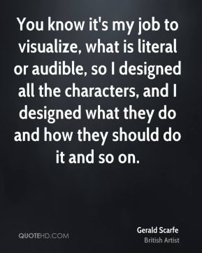 You know it's my job to visualize, what is literal or audible, so I designed all the characters, and I designed what they do and how they should do it and so on.