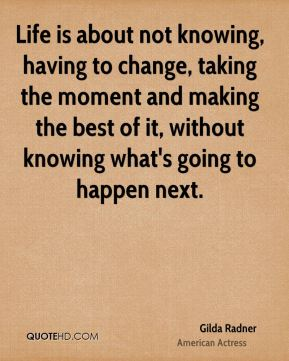 Gilda Radner - Life is about not knowing, having to change, taking the moment and making the best of it, without knowing what's going to happen next.