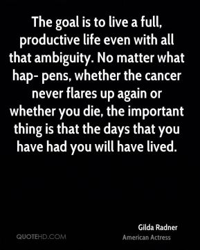 Gilda Radner - The goal is to live a full, productive life even with all that ambiguity. No matter what hap- pens, whether the cancer never flares up again or whether you die, the important thing is that the days that you have had you will have lived.