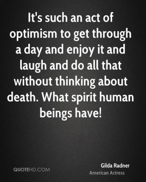 Gilda Radner - It's such an act of optimism to get through a day and enjoy it and laugh and do all that without thinking about death. What spirit human beings have!