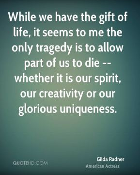 Gilda Radner - While we have the gift of life, it seems to me the only tragedy is to allow part of us to die -- whether it is our spirit, our creativity or our glorious uniqueness.