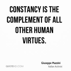 Giuseppe Mazzini - Constancy is the complement of all other human virtues.