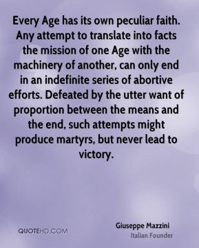 Giuseppe Mazzini - Every Age has its own peculiar faith. Any attempt to translate into facts the mission of one Age with the machinery of another, can only end in an indefinite series of abortive efforts. Defeated by the utter want of proportion between the means and the end, such attempts might produce martyrs, but never lead to victory.