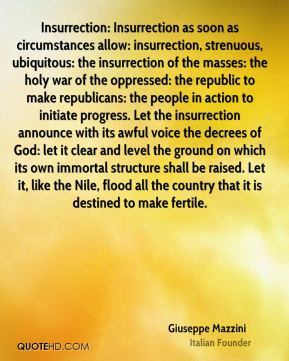 Giuseppe Mazzini - Insurrection: Insurrection as soon as circumstances allow: insurrection, strenuous, ubiquitous: the insurrection of the masses: the holy war of the oppressed: the republic to make republicans: the people in action to initiate progress. Let the insurrection announce with its awful voice the decrees of God: let it clear and level the ground on which its own immortal structure shall be raised. Let it, like the Nile, flood all the country that it is destined to make fertile.