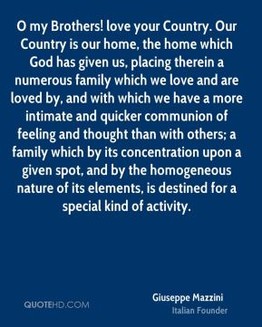 O my Brothers! love your Country. Our Country is our home, the home which God has given us, placing therein a numerous family which we love and are loved by, and with which we have a more intimate and quicker communion of feeling and thought than with others; a family which by its concentration upon a given spot, and by the homogeneous nature of its elements, is destined for a special kind of activity.