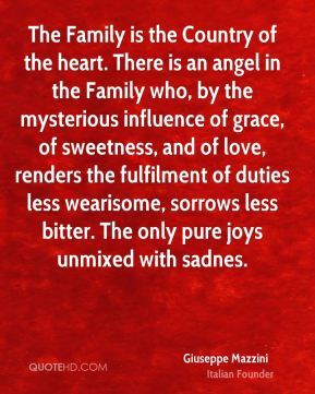 Giuseppe Mazzini - The Family is the Country of the heart. There is an angel in the Family who, by the mysterious influence of grace, of sweetness, and of love, renders the fulfilment of duties less wearisome, sorrows less bitter. The only pure joys unmixed with sadnes.