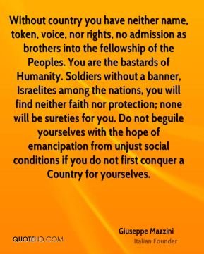 Giuseppe Mazzini - Without country you have neither name, token, voice, nor rights, no admission as brothers into the fellowship of the Peoples. You are the bastards of Humanity. Soldiers without a banner, Israelites among the nations, you will find neither faith nor protection; none will be sureties for you. Do not beguile yourselves with the hope of emancipation from unjust social conditions if you do not first conquer a Country for yourselves.
