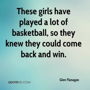 Glen Flanagan - These girls have played a lot of basketball, so they knew they could come back and win.