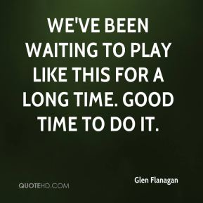 Glen Flanagan - We've been waiting to play like this for a long time. Good time to do it.