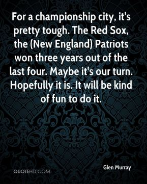 Glen Murray - For a championship city, it's pretty tough. The Red Sox, the (New England) Patriots won three years out of the last four. Maybe it's our turn. Hopefully it is. It will be kind of fun to do it.