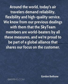 Gordon Bethune - Around the world, today's air travelers demand reliability, flexibility and high-quality service. We know from our previous dealings with them that the SkyTeam members are world-beaters by all these measures, and we're proud to be part of a global alliance that shares our focus on the customer.