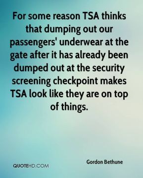 Gordon Bethune - For some reason TSA thinks that dumping out our passengers' underwear at the gate after it has already been dumped out at the security screening checkpoint makes TSA look like they are on top of things.
