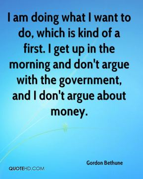I am doing what I want to do, which is kind of a first. I get up in the morning and don't argue with the government, and I don't argue about money.