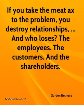 Gordon Bethune - If you take the meat ax to the problem, you destroy relationships, ... And who loses? The employees. The customers. And the shareholders.