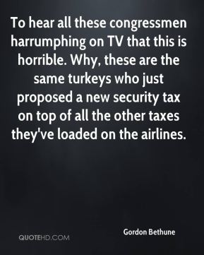 To hear all these congressmen harrumphing on TV that this is horrible. Why, these are the same turkeys who just proposed a new security tax on top of all the other taxes they've loaded on the airlines.