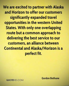 Gordon Bethune - We are excited to partner with Alaska and Horizon to offer our customers significantly expanded travel opportunities in the western United States. With only one overlapping route but a common approach to delivering the best service to our customers, an alliance between Continental and Alaska/Horizon is a perfect fit.