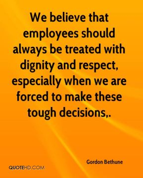 Gordon Bethune - We believe that employees should always be treated with dignity and respect, especially when we are forced to make these tough decisions.