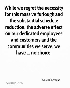 While we regret the necessity for this massive furlough and the substantial schedule reduction, the adverse effect on our dedicated employees and customers and the communities we serve, we have ... no choice.