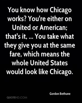 You know how Chicago works? You're either on United or American; that's it, ... You take what they give you at the same fare, which means the whole United States would look like Chicago.