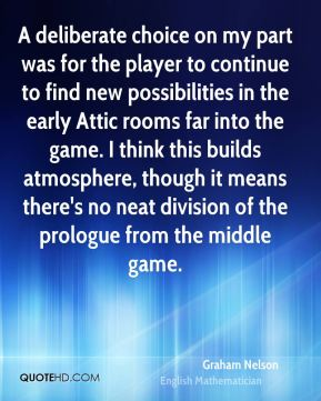 Graham Nelson - A deliberate choice on my part was for the player to continue to find new possibilities in the early Attic rooms far into the game. I think this builds atmosphere, though it means there's no neat division of the prologue from the middle game.