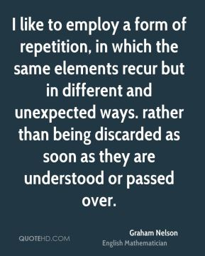 I like to employ a form of repetition, in which the same elements recur but in different and unexpected ways. rather than being discarded as soon as they are understood or passed over.
