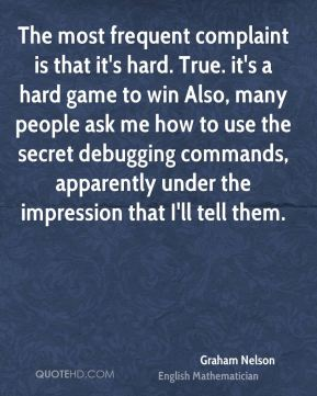 Graham Nelson - The most frequent complaint is that it's hard. True. it's a hard game to win Also, many people ask me how to use the secret debugging commands, apparently under the impression that I'll tell them.