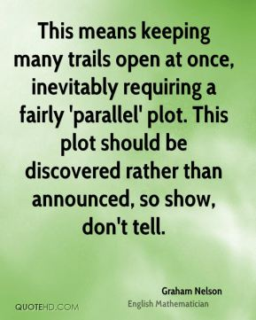 This means keeping many trails open at once, inevitably requiring a fairly 'parallel' plot. This plot should be discovered rather than announced, so show, don't tell.