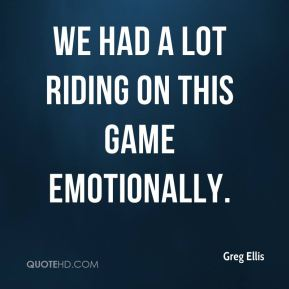 Greg Ellis - We had a lot riding on this game emotionally.