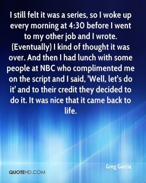 Greg Garcia - I still felt it was a series, so I woke up every morning at 4:30 before I went to my other job and I wrote. (Eventually) I kind of thought it was over. And then I had lunch with some people at NBC who complimented me on the script and I said, 'Well, let's do it' and to their credit they decided to do it. It was nice that it came back to life.