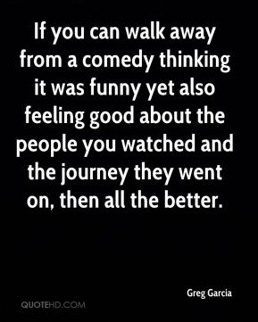 Greg Garcia - If you can walk away from a comedy thinking it was funny yet also feeling good about the people you watched and the journey they went on, then all the better.