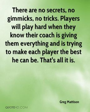 Greg Mattison - There are no secrets, no gimmicks, no tricks. Players will play hard when they know their coach is giving them everything and is trying to make each player the best he can be. That's all it is.