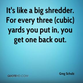 It's like a big shredder. For every three (cubic) yards you put in, you get one back out.