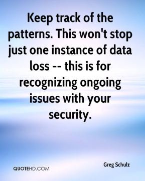 Greg Schulz - Keep track of the patterns. This won't stop just one instance of data loss -- this is for recognizing ongoing issues with your security.