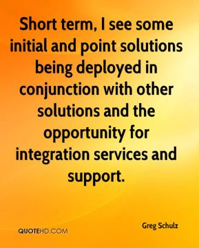Short term, I see some initial and point solutions being deployed in conjunction with other solutions and the opportunity for integration services and support.