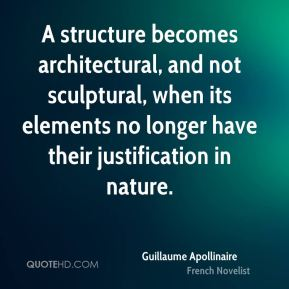 A structure becomes architectural, and not sculptural, when its elements no longer have their justification in nature.