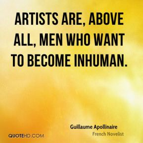 Artists are, above all, men who want to become inhuman.