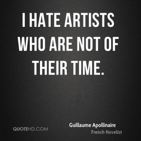 I hate artists who are not of their time.