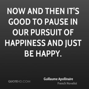 Guillaume Apollinaire - Now and then it's good to pause in our pursuit of happiness and just be happy.