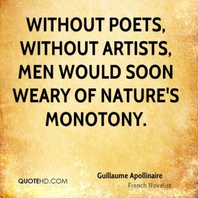 Without poets, without artists, men would soon weary of nature's monotony.