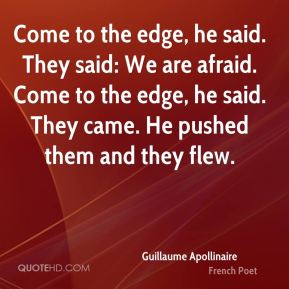 Come to the edge, he said. They said: We are afraid. Come to the edge, he said. They came. He pushed them and they flew.