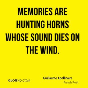 Guillaume Apollinaire - Memories are hunting horns whose sound dies on the wind.