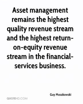 Asset management remains the highest quality revenue stream and the highest return-on-equity revenue stream in the financial-services business.