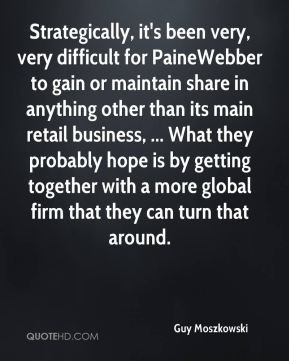 Strategically, it's been very, very difficult for PaineWebber to gain or maintain share in anything other than its main retail business, ... What they probably hope is by getting together with a more global firm that they can turn that around.
