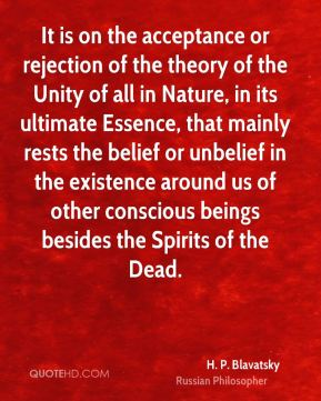 H. P. Blavatsky - It is on the acceptance or rejection of the theory of the Unity of all in Nature, in its ultimate Essence, that mainly rests the belief or unbelief in the existence around us of other conscious beings besides the Spirits of the Dead.